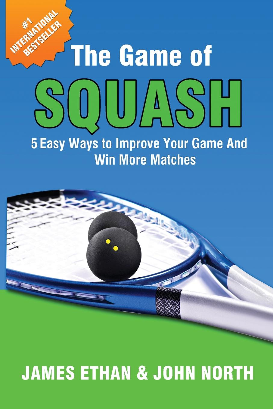 John North, James Ethan The Game of Squash. 5 Easy Ways to Improve Your Game and Win More Matches george colwell oke oke s handy book of the game laws containing the whole law as to game licenses and certificates gun licenses poaching prevention trespass and wild fowls and the rating of game throu