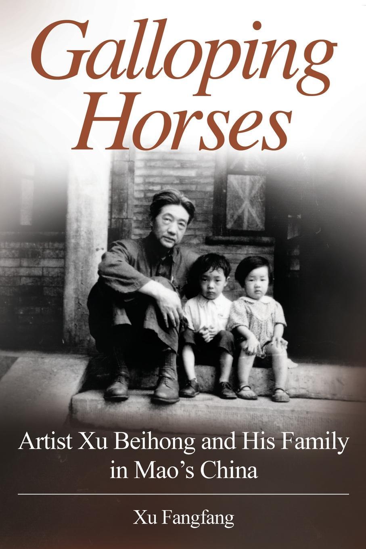 Xu Fangfang Galloping Horses. Artist Xu Beihong and His Family in Mao's China xu li the beginnings of monkey