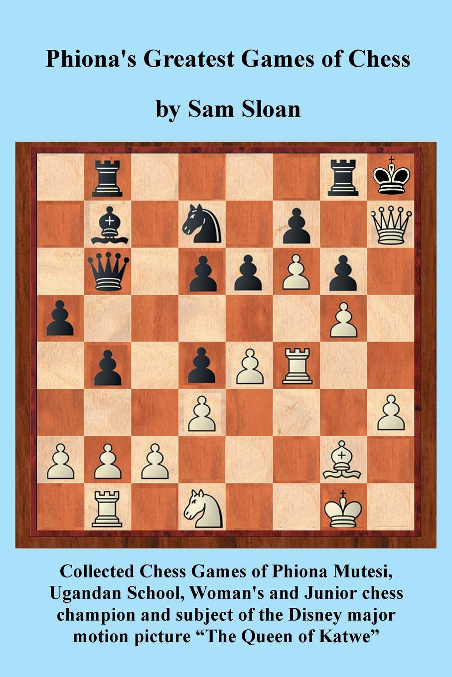 "Sam Sloan. Phiona's Greatest Games of Chess. Collected Chess Games of Phiona Mutesi, Ugandan School, Woman's and Junior chess champion and subject of the Disney motion picture ""The Queen of Katwe"""