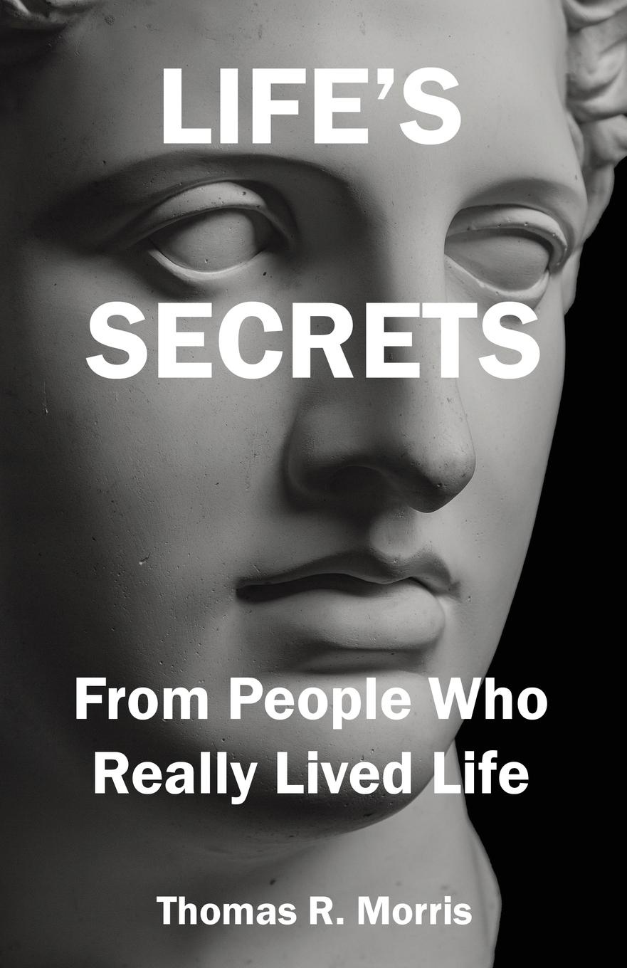 Thomas R. Morris Life's Secrets. From People Who Really Lived Life jens brakenhoff life as we know it