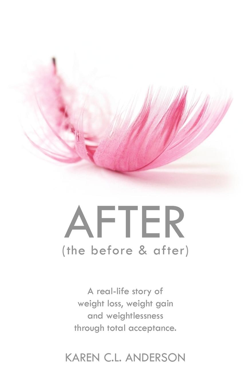 Karen C. L. Anderson After the Before & After. A Real-Life Story of Weight Loss, Weight Gain and Weightlessness Through Total Acceptance