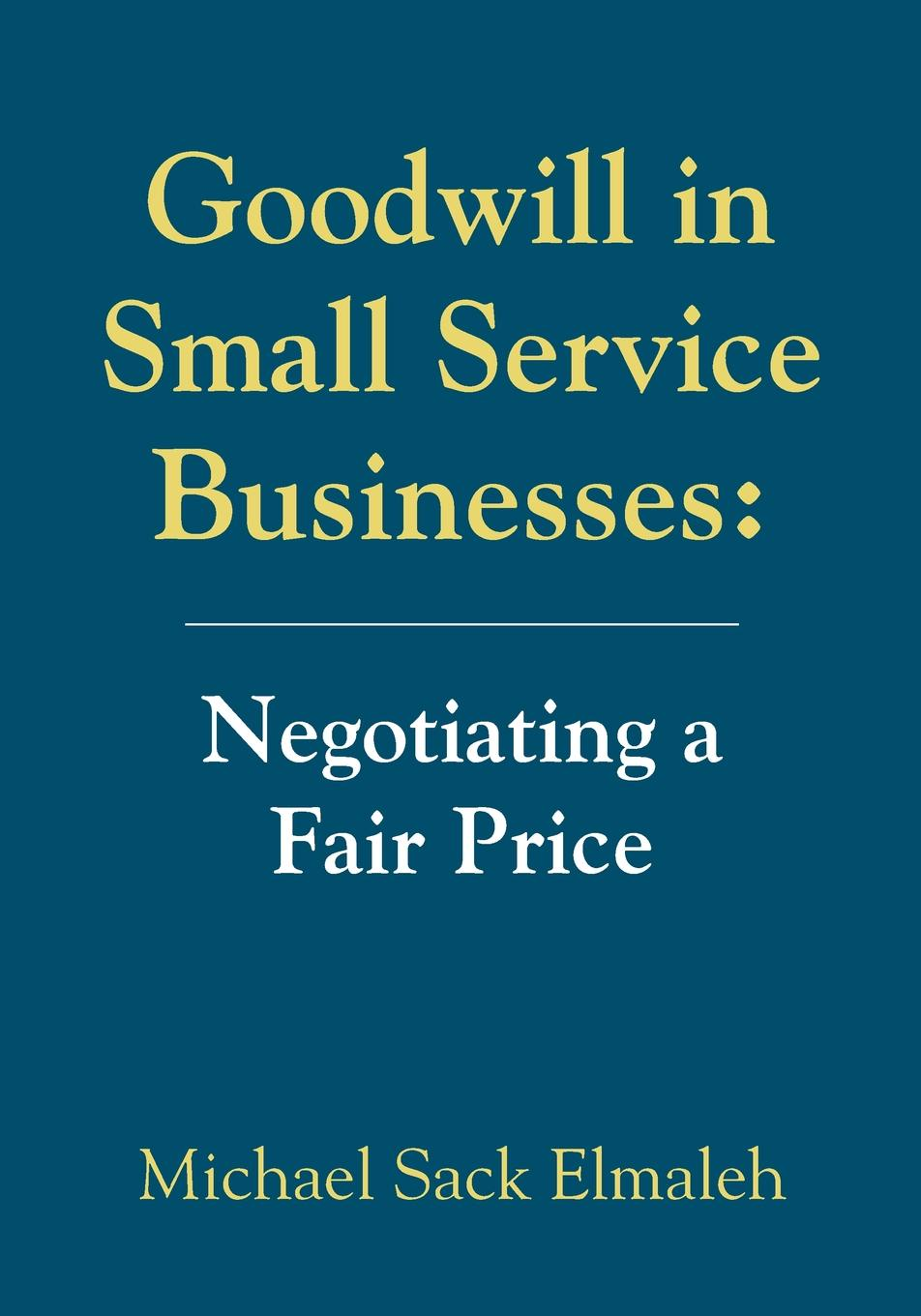 Michael Sack Elmaleh. Goodwill in Small Service Businesses. Negotiating a Fair Price