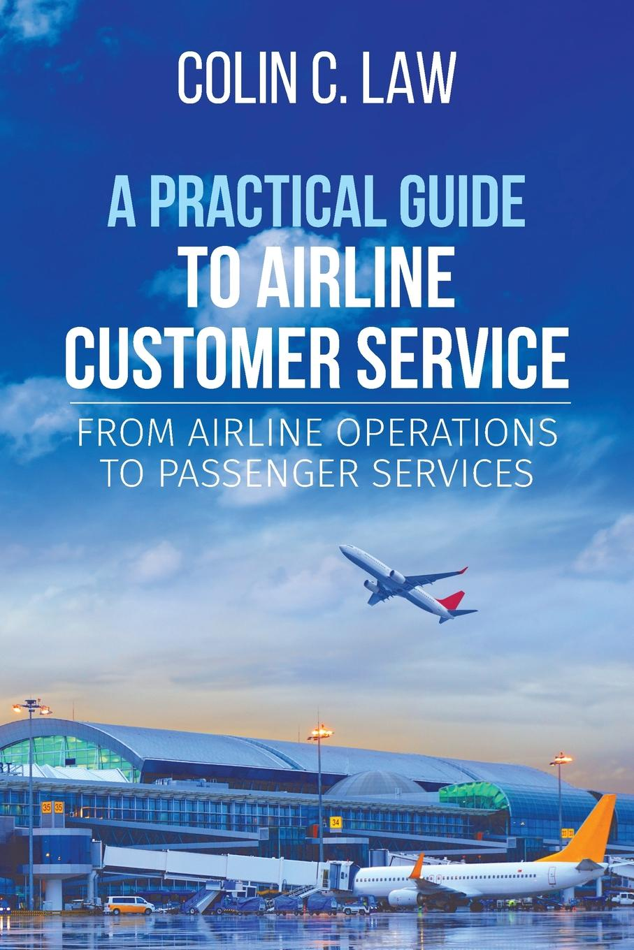 Colin C. Law A Practical Guide to Airline Customer Service. From Airline Operations to Passenger Services