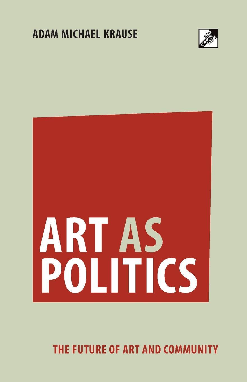 Adam Michael Krause. Art as Politics. The Future of Art and Community