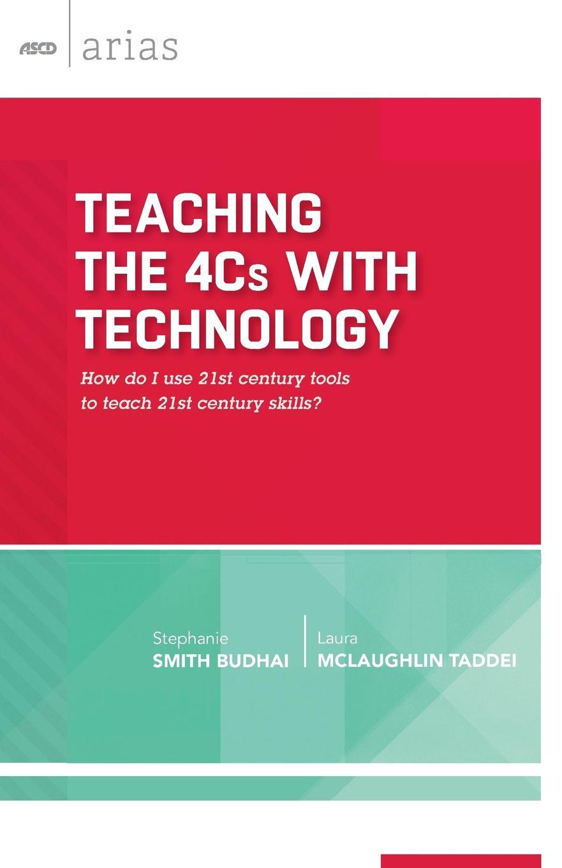 Stephanie Smith Budhai, Laura McLaughlin Taddei Teaching the 4Cs with Technology. How Do I Use 21st Century Tools to Teach 21st Century Skills? (ASCD Arias) epr in the 21st century page 5