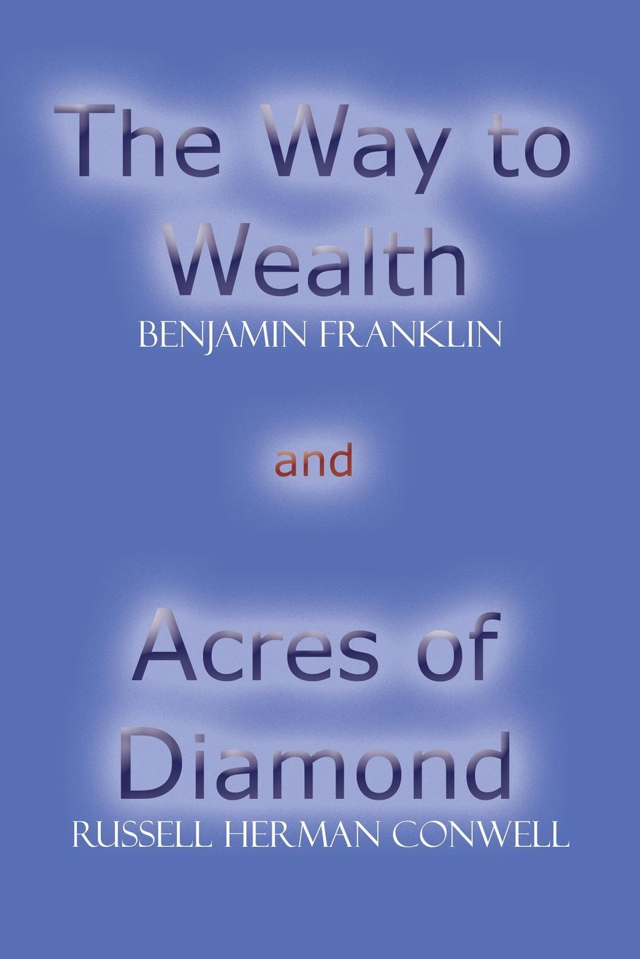 Benjamin Franklin, Russell Herman Conwell The Way to Wealth and Acres of Diamond robert j burdette the modern temple and templars a sketch of the life and work of russell h conwell pastor at the baptist temple philadelphia