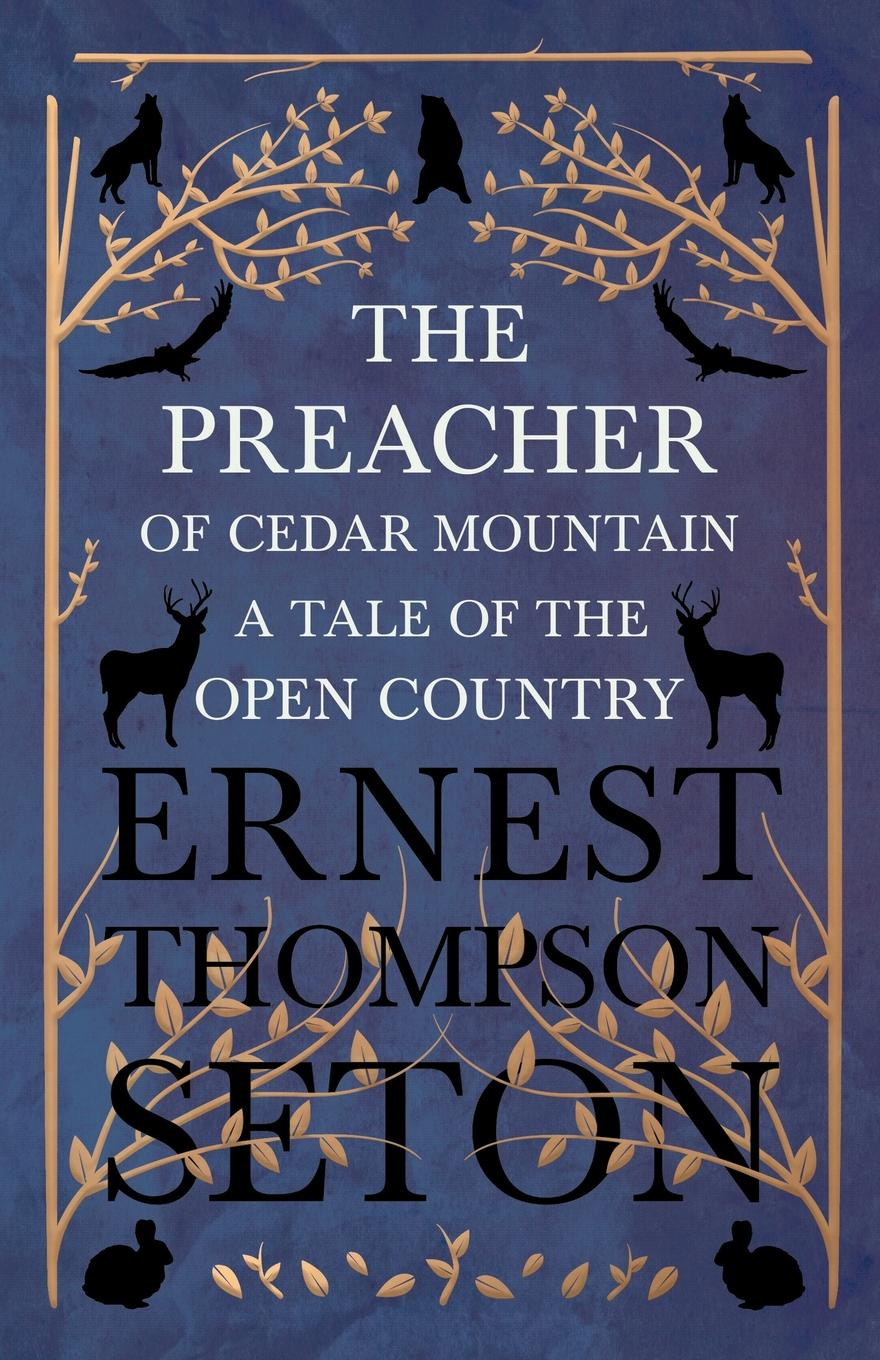 Ernest Thompson Seton The Preacher of Cedar Mountain. A Tale of the Open Country ernest seton thompson the biography of a grizzly