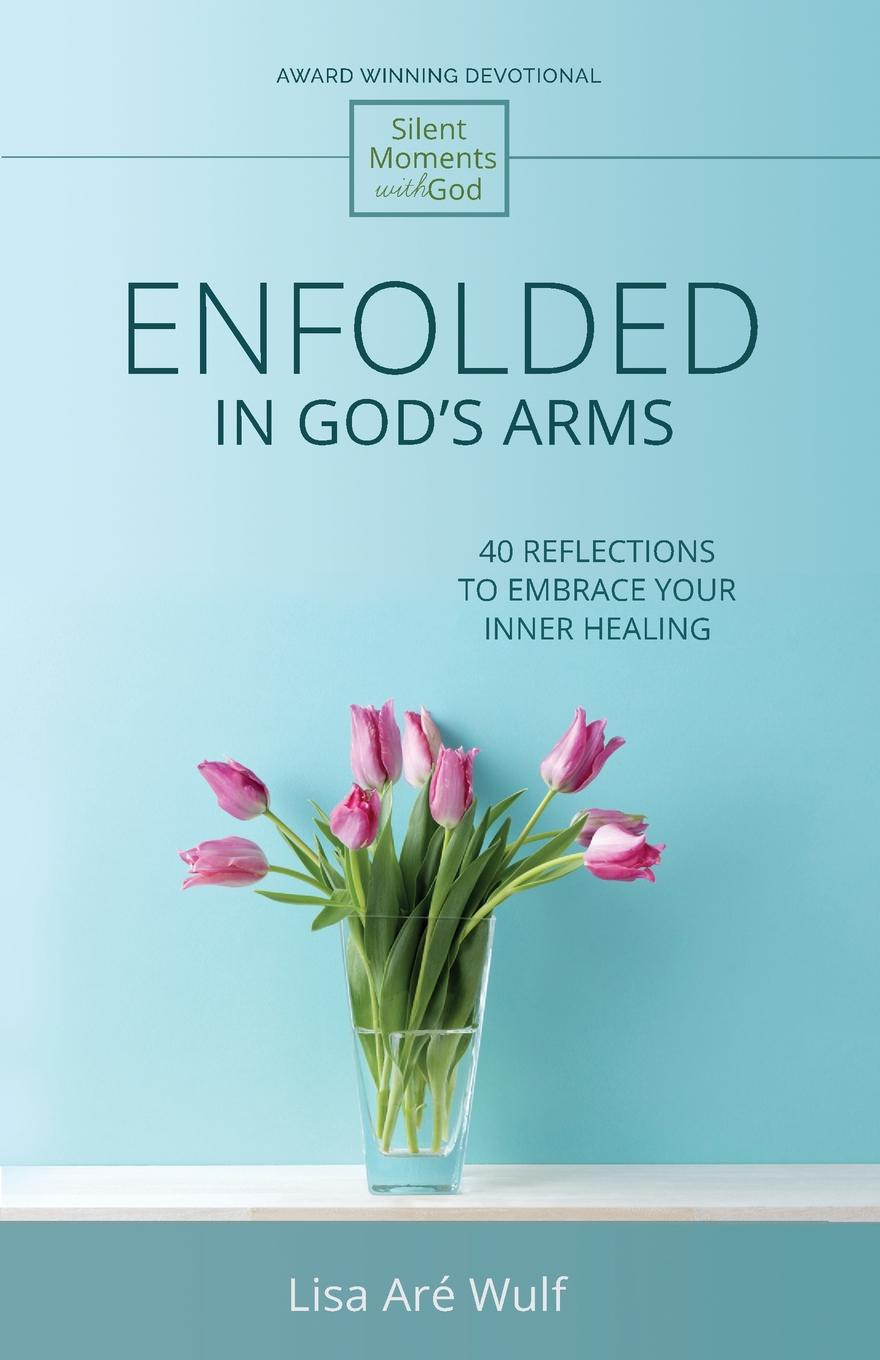 Lisa Are Wulf Enfolded in God's Arms. 40 Reflections to Embrace Your Inner Healing (Silent Moments with God Series) alison roberts in her rival s arms