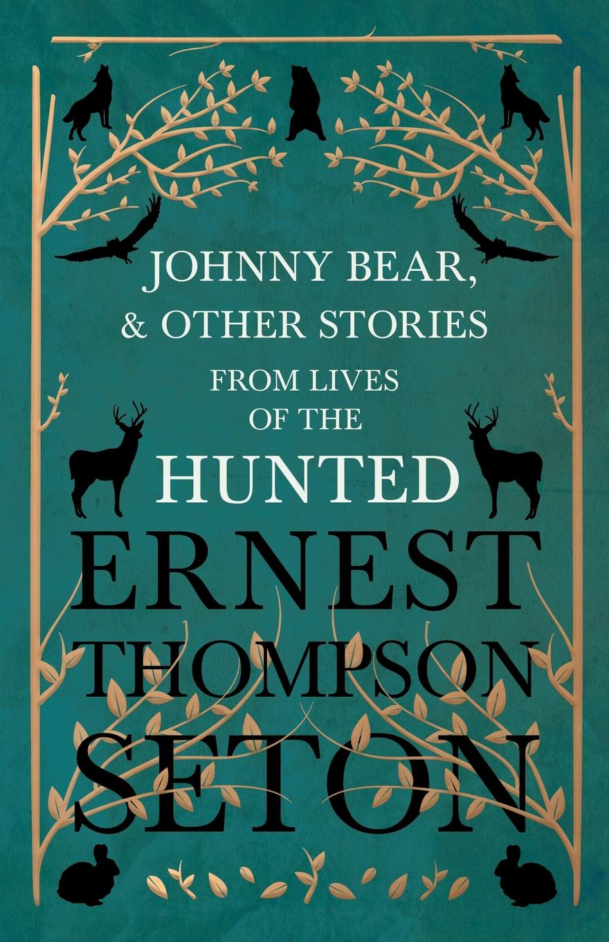 Ernest Thompson Seton Johnny Bear, and Other Stories from Lives of the Hunted ernest seton thompson the biography of a grizzly
