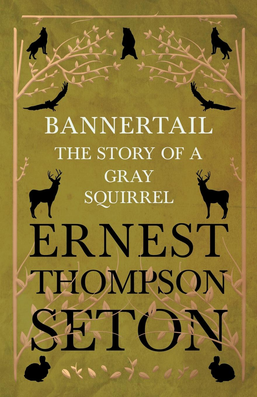 Ernest Thompson Seton Bannertail - The Story of a Gray Squirrel ernest seton thompson the biography of a grizzly