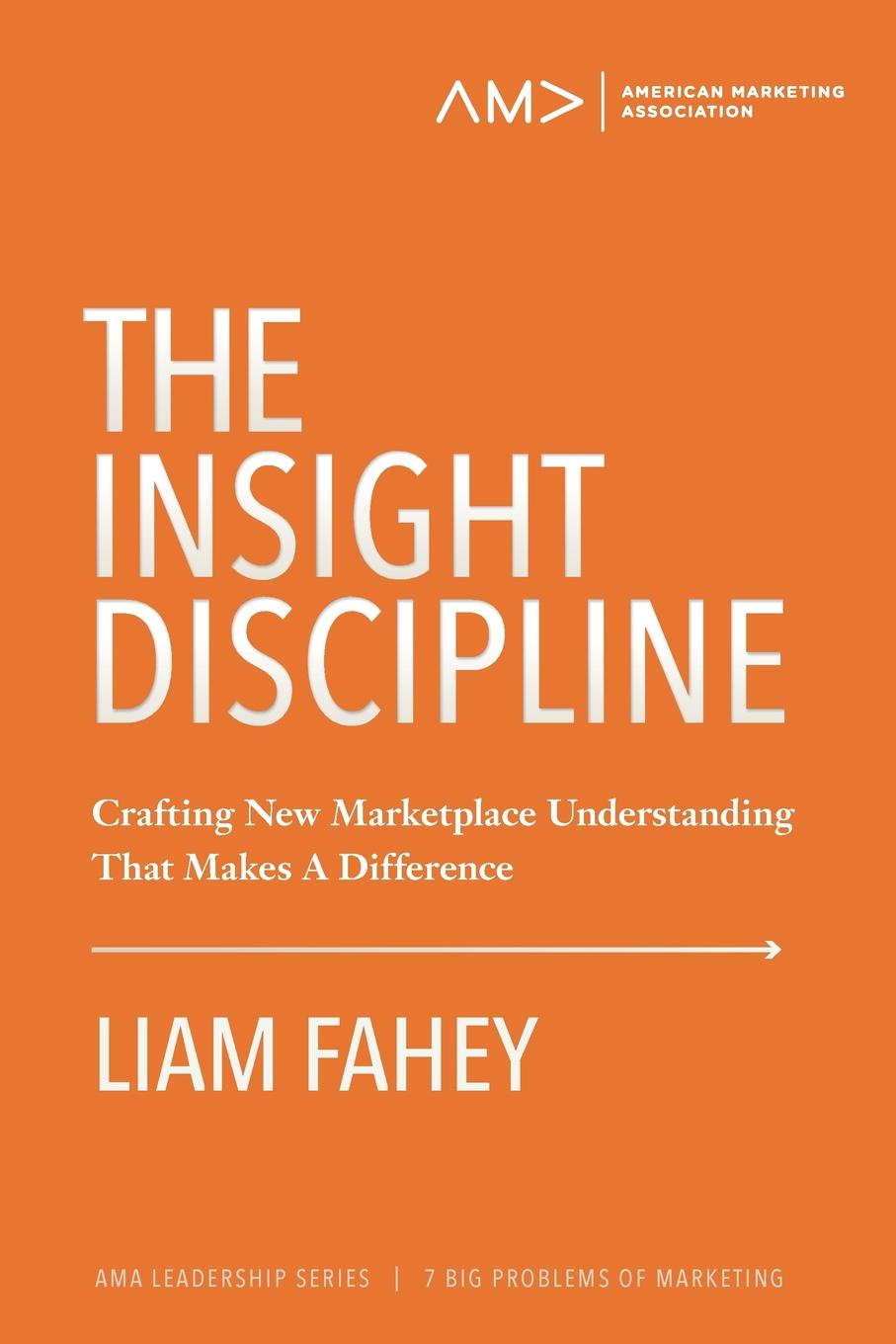 Liam Fahey The Insight Discipline. Crafting New Marketplace Understanding That Makes A Difference insight guides new england