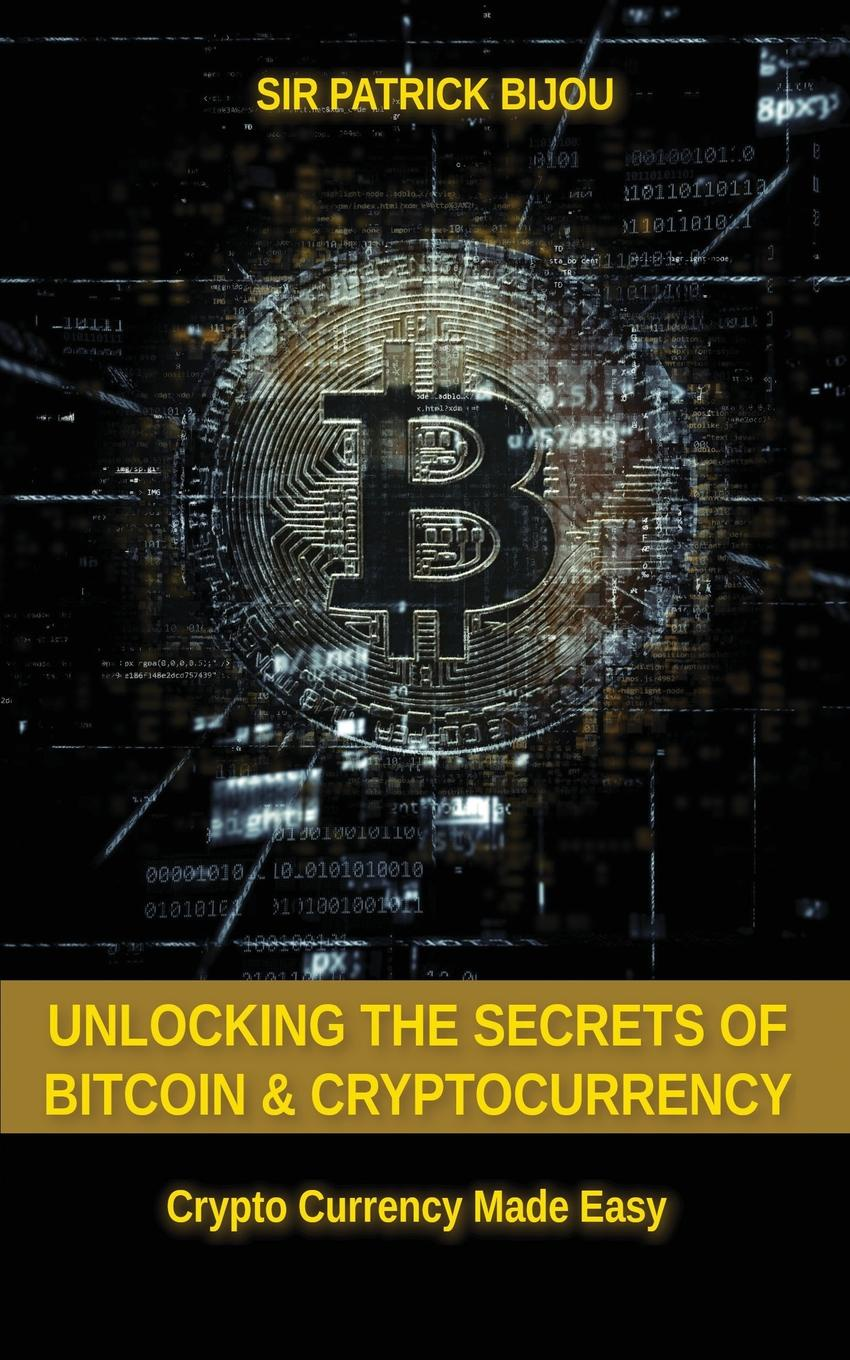 Sir Patrick Bijou Unlocking The Secrets Of Bitcoin And Cryptocurrency. Crypto Currency Made Easy