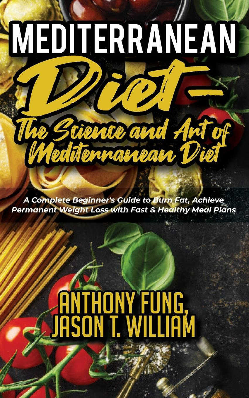 Fung Anthony, William Jason T. Mediterranean Diet - The Science and Art of Mediterranean Diet. A Complete Beginner's Guide to Burn Fat, Achieve Permanent Weight Loss with Fast & Healthy Meal Plans