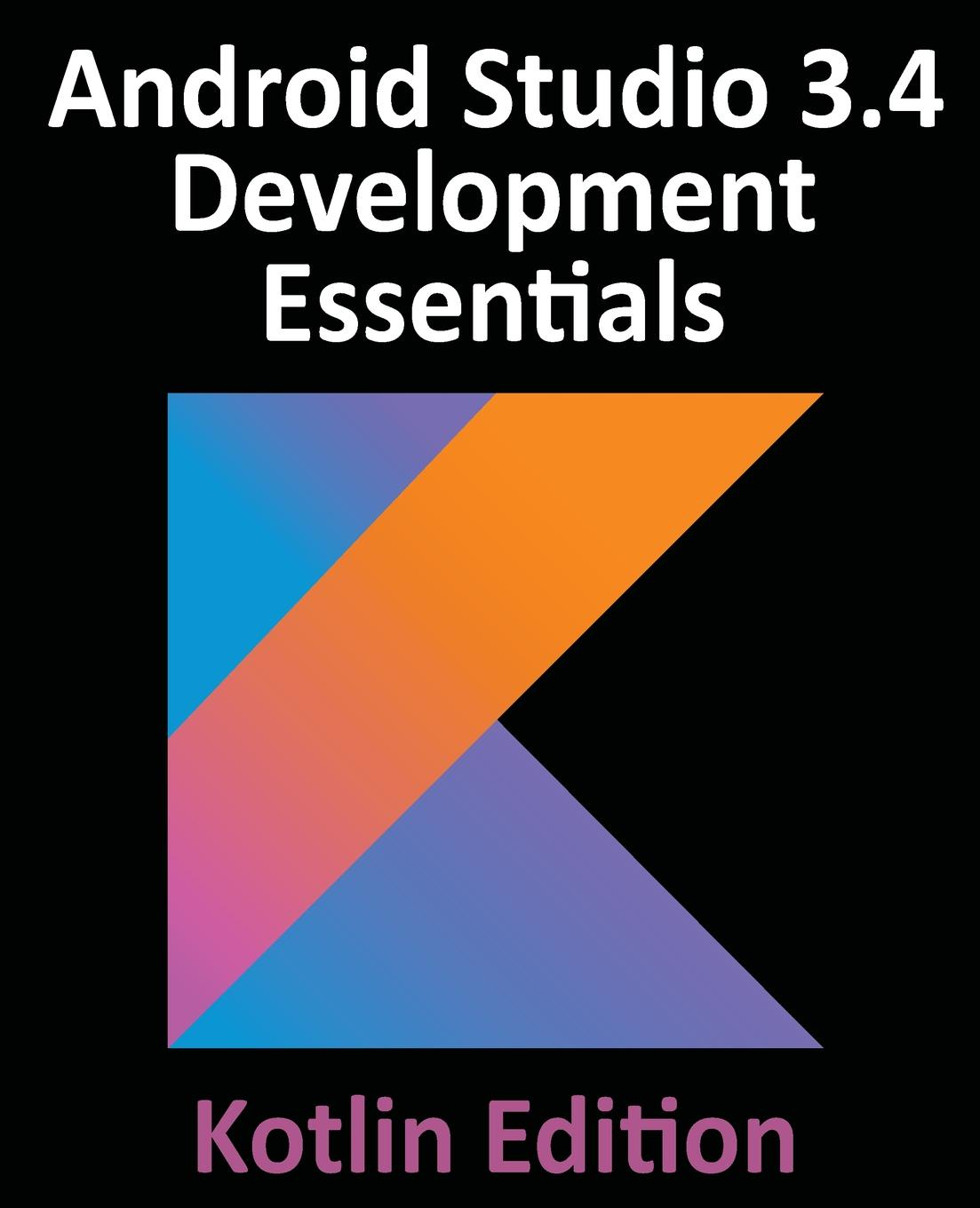 Neil Smyth Android Studio 3.4 Development Essentials - Kotlin Edition. Developing Android 9 Apps Using Android Studio 3.4, Kotlin and Android Jetpack книга android studio