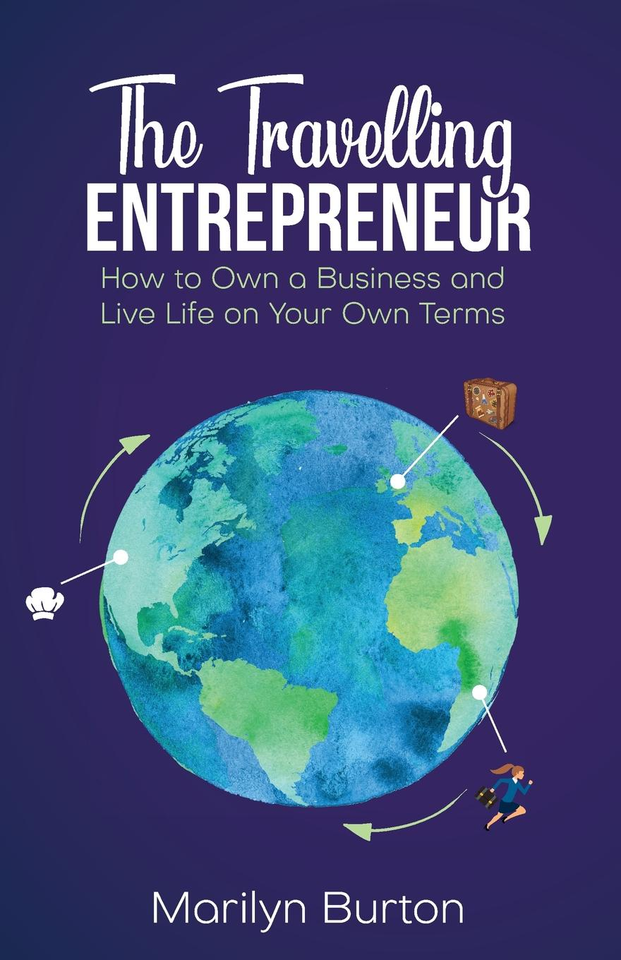 Marilyn Burton The Travelling Entrepreneur. How to Own a Business and Live Life on Your Own Terms adam toren starting your own business become an entrepreneur