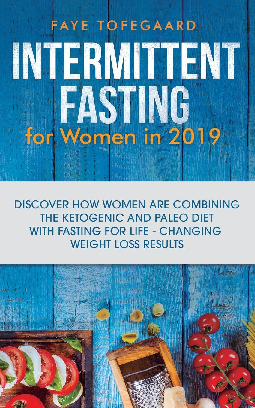 Faye Tofegaard Intermittent Fasting for Women in 2019. Discover How are Combining the Ketogenic and Paleo Diet with Life-Changing Weight Loss Results