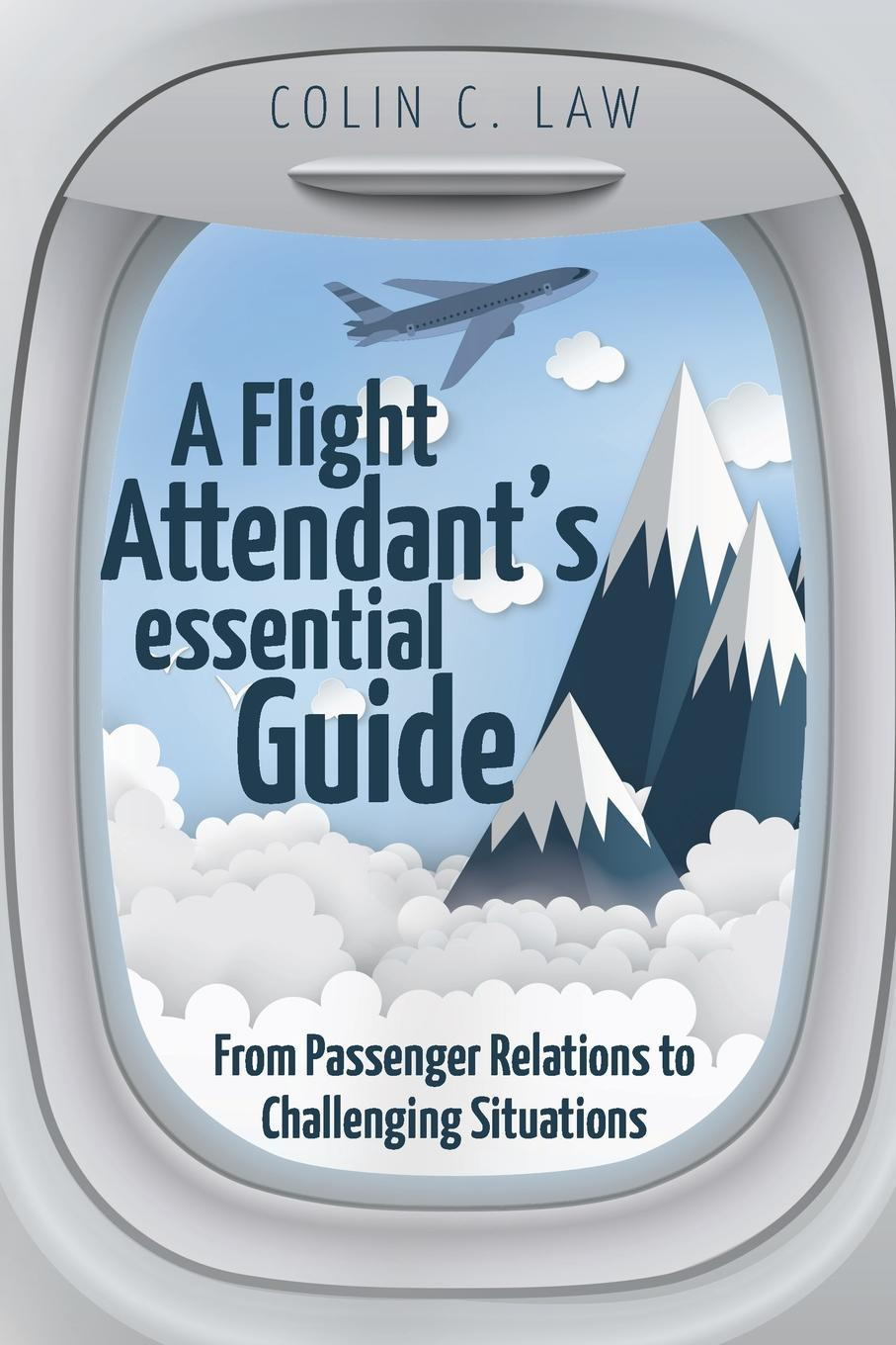 Colin C. Law A Flight Attendant's Essential Guide. From Passenger Relations to Challenging Situations