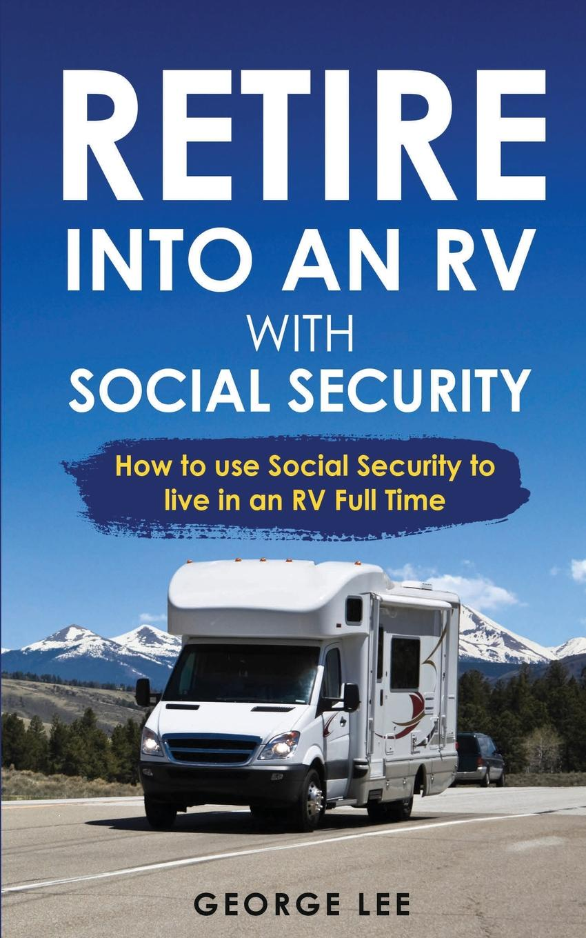 George Lee RV Living. Retire Into An RV With Social Security: How To Use Social Security To Live In An RV Full Time nancy lee corporate social responsibility doing the most good for your company and your cause