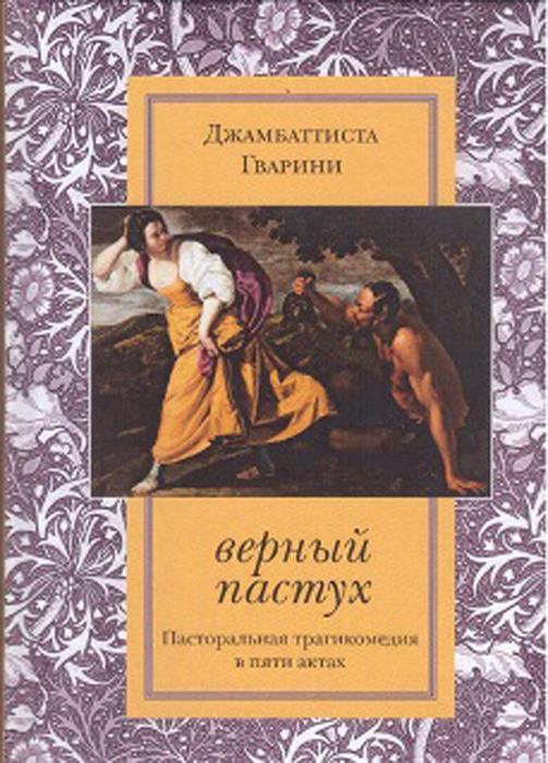 Джамбаттиста Гварини Верный пастух. Пасторальная трагикомедия в пяти актах