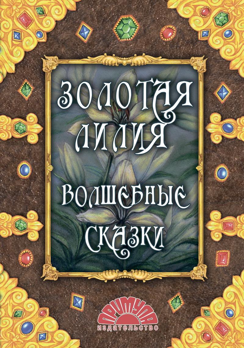 Золотая лилия. Волшебные сказки агинская е ред волшебные сказки