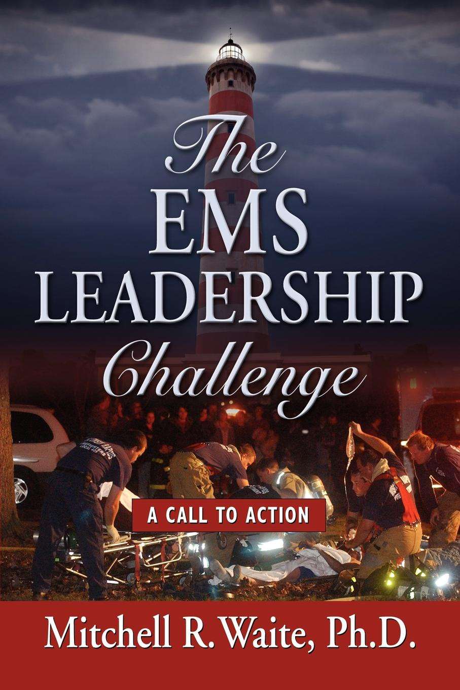 Mitchell R. Waite PhD THE EMS LEADERSHIP CHALLENGE. A Call To Action leadership a gateway to organizational performance