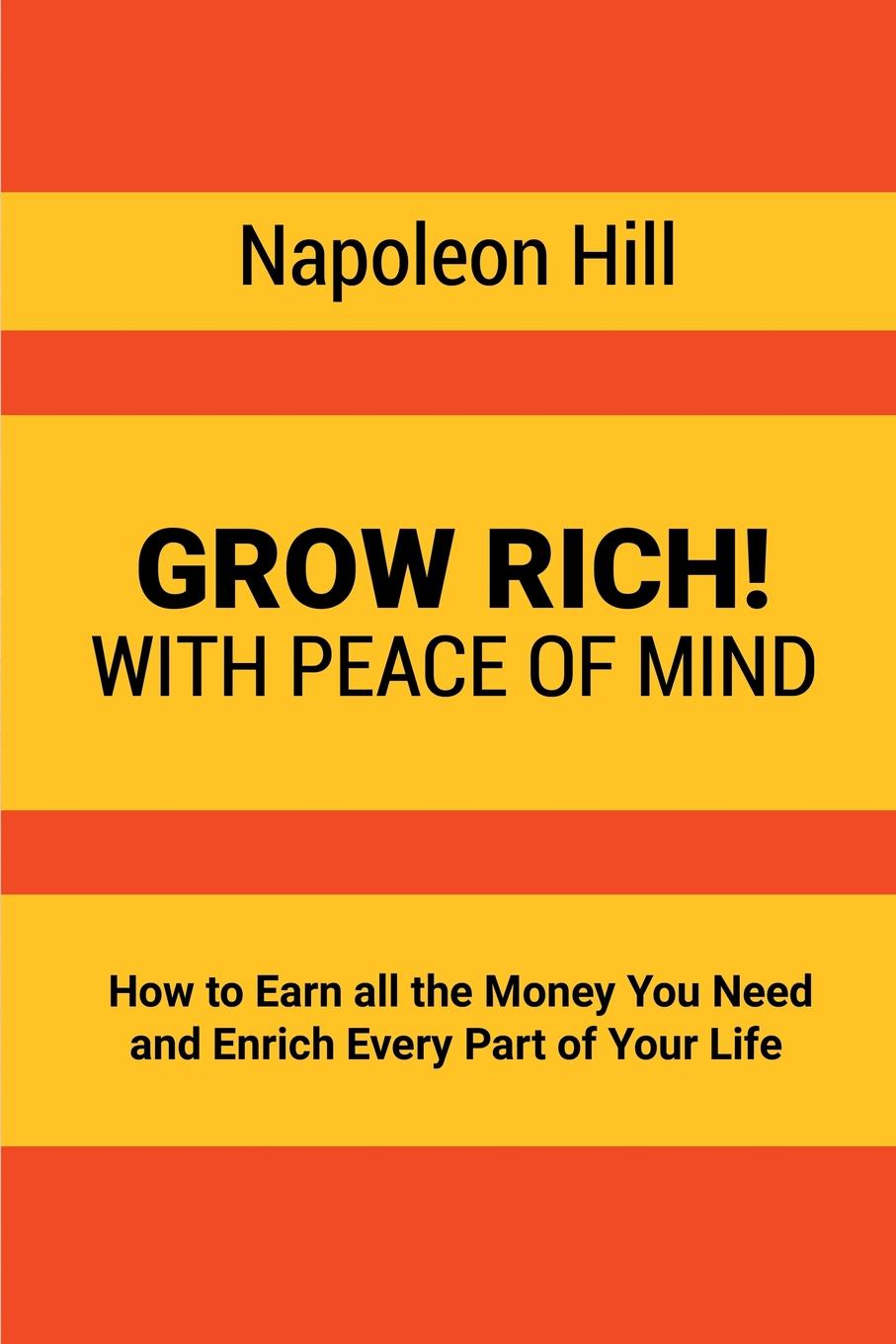 Napoleon Hill Grow Rich!. With Peace of Mind - How to Earn all the Money You Need and Enrich Every Part of Your Life fergus o connell earn more stress less how to attract wealth using the secret science of getting rich your practical guide to living the law of attraction