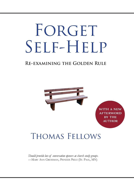 Thomas Fellows Forget Self-Help. Re-examining the Golden Rule thomas fellows forget self help re examining the golden rule