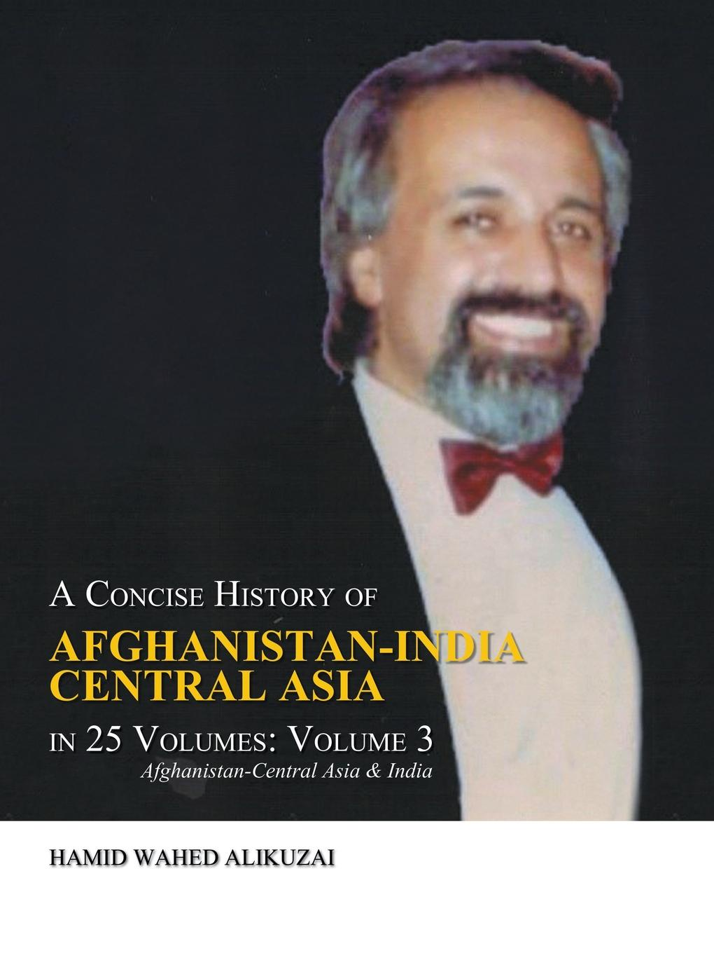 Hamid Wahed Alikuzai A Concise History of Afghanistan-India Central Asia in 25 Volumes. Volume 3: Afghanistan-Central Asia & India robert vane russell the tribes and castes of the central provinces of india volume 3