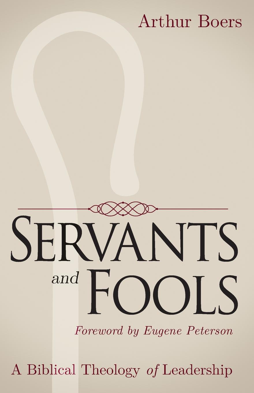 Arthur P Boers Servants and Fools. A Biblical Theology of Leadership devon bandison fatherhood is leadership your playbook for success self leadership and a richer life