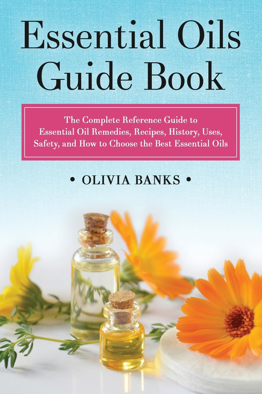 Olivia Banks Essential Oils Guide Book. The Complete Reference Guide to Essential Oil Remedies, Recipes, History, Uses, Safety, and How to Choose the Best Essential Oils denise williams essential oils bible the complete guide for aromatherapy
