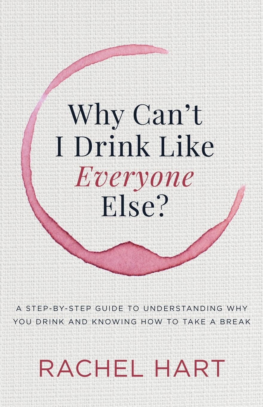 Фото - Rachel Hart Why Can't I Drink Like Everyone Else. A Step-By-Step Guide to Understanding Why You Drink and Knowing How to Take a Break marc kielburger take action a guide to active citizenship