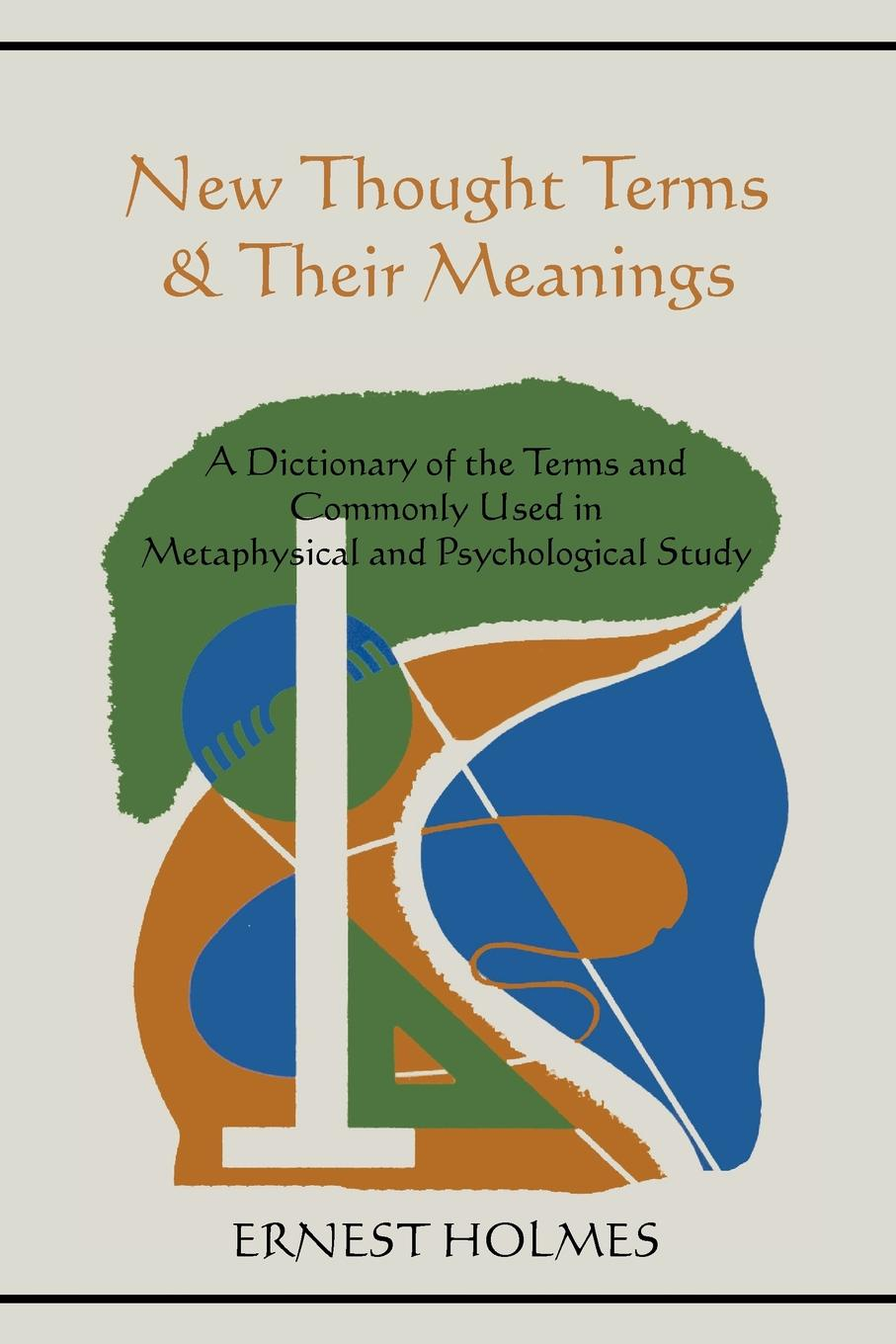 Ernest Holmes New Thought Terms & Their Meanings. A Dictionary of the Terms and Commonly Used in Metaphysical and Psychological Study