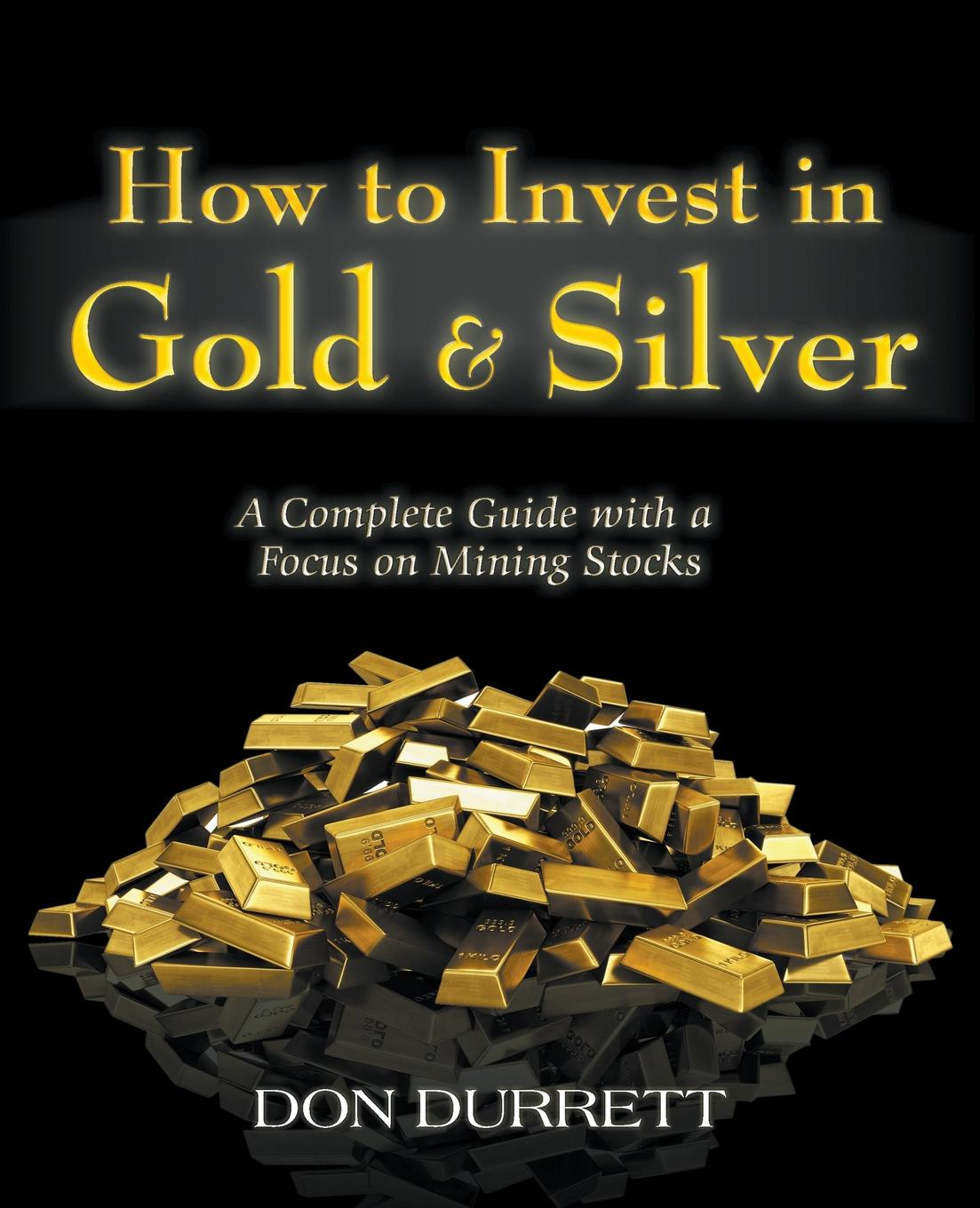 Don Durrett How to Invest in Gold and Silver. A Complete Guide with a Focus on Mining Stocks peter leeds invest in penny stocks a guide to profitable trading