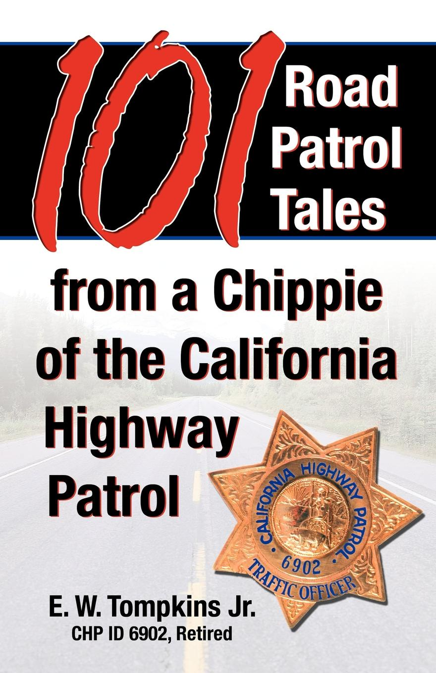 Jr. E.W. Tompkins 101 Road Patrol Tales from a Chippie of the California Highway Patrol making stories law literature life