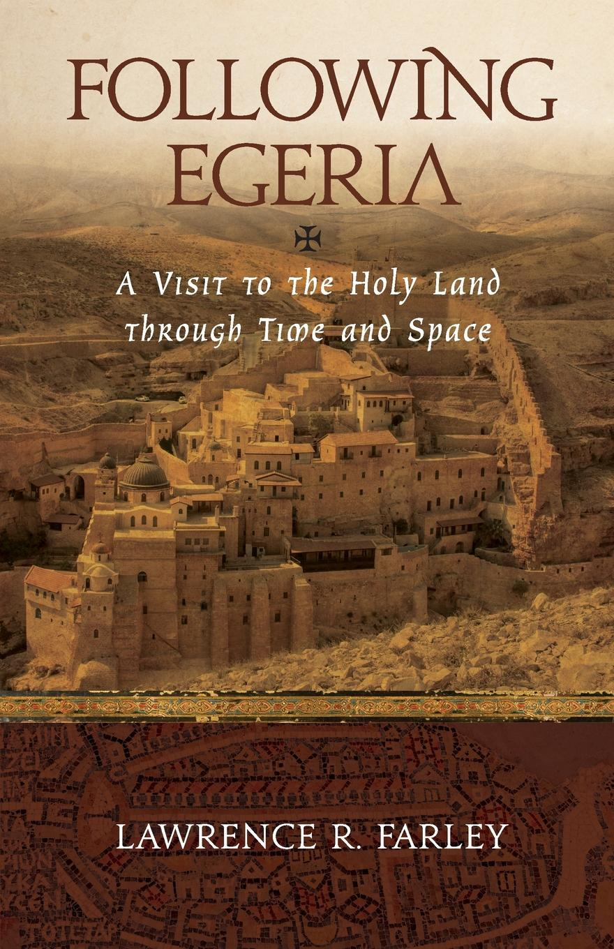 Lawrence R Farley Following Egeria. A Modern Pilgrim in the Holy Land james r mccormick jerusalem and the holy land the first ecumenical pilgrim s guide