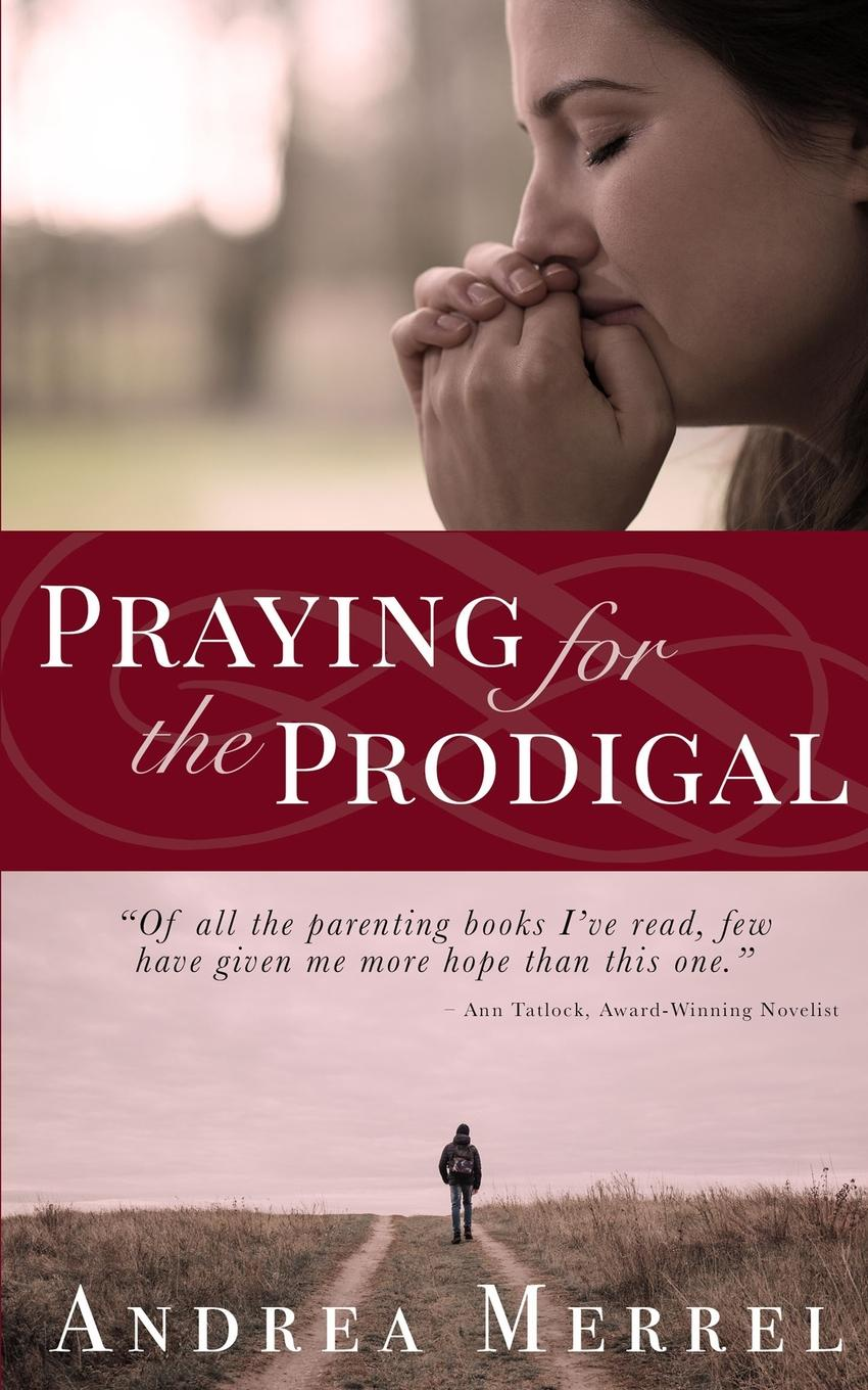 Andrea Merrell Praying for the Prodigal. Encouragement and Practical Advice for Parents of Prodigals michael burchell no excuses how you can turn any workplace into a great one