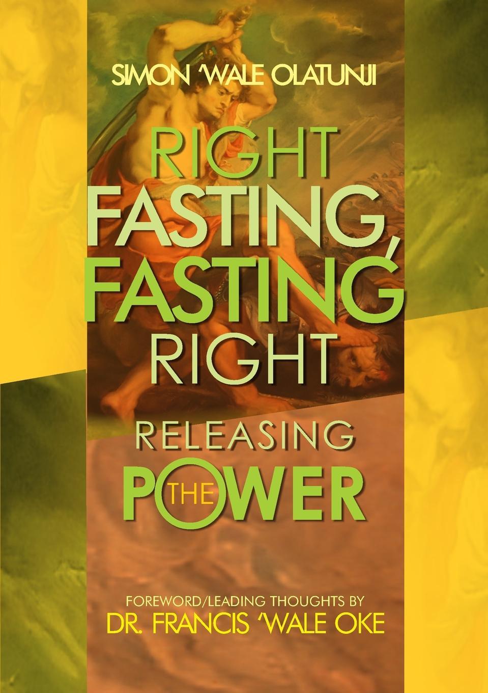 Simon Wale Olatunji Right Fasting, Fasting Right. Releasing the Power цена и фото