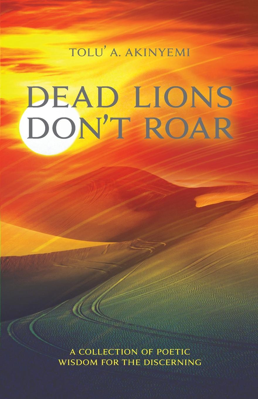 Tolu' A Akinyemi Dead Lions Don't Roar. A Collection of Poetic Wisdom for the Discerning nathaniel sheft modern day cowboy the making of a gunfighter