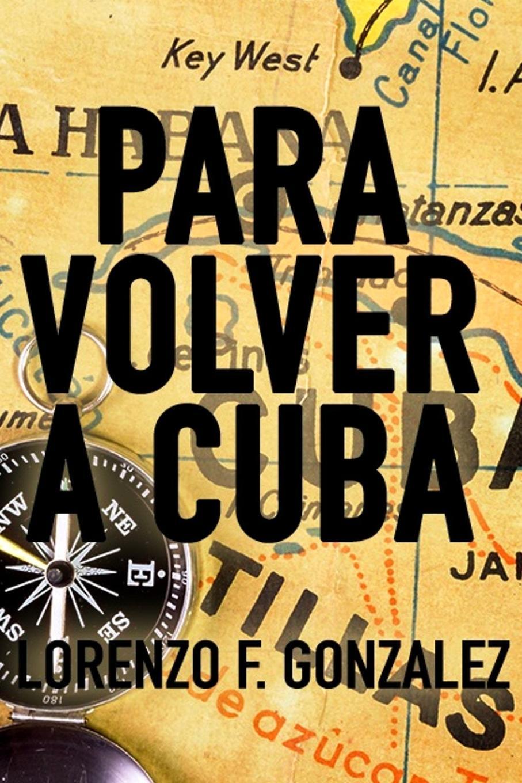 Lorenzo F. Gonzalez Para Volver a Cuba printio fidel castro