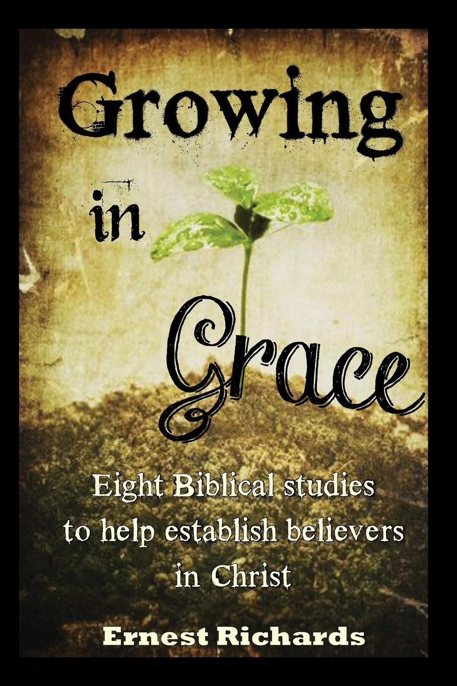 Ernest Richards Growing In Grace. Biblical Studies to Help Establish Believers in Christ grace green a husband worth waiting for