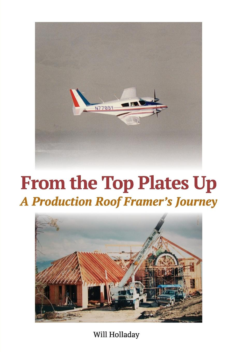 Will Holladay From the Top Plates Up. A production roof framer's journey raise high the roof beam carpentes and seymour