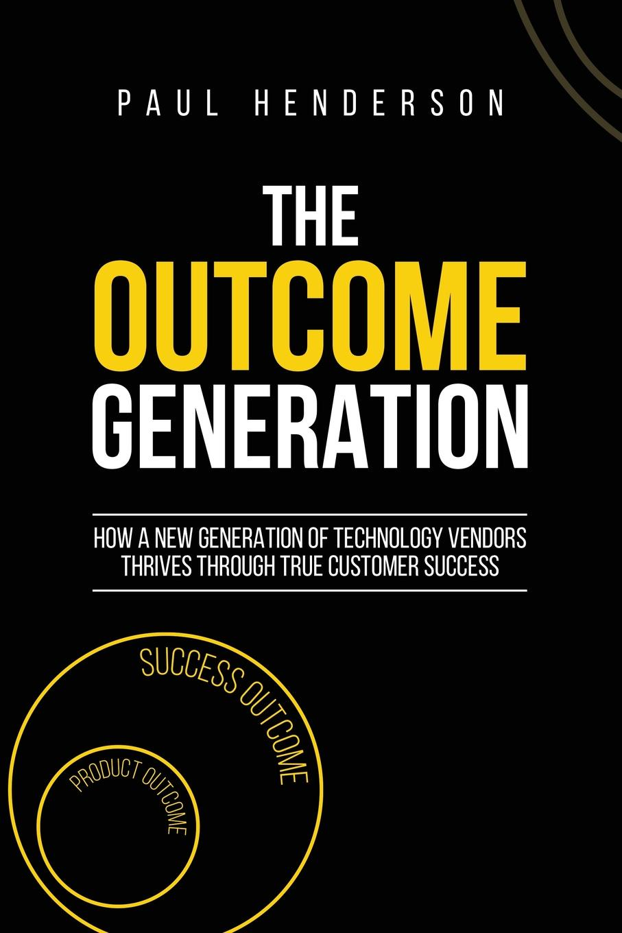 Paul J Henderson The Outcome Generation. How a New Generation of Technology Vendors Thrives Through True Customer Success ann thomas pay attention how to listen respond and profit from customer feedback