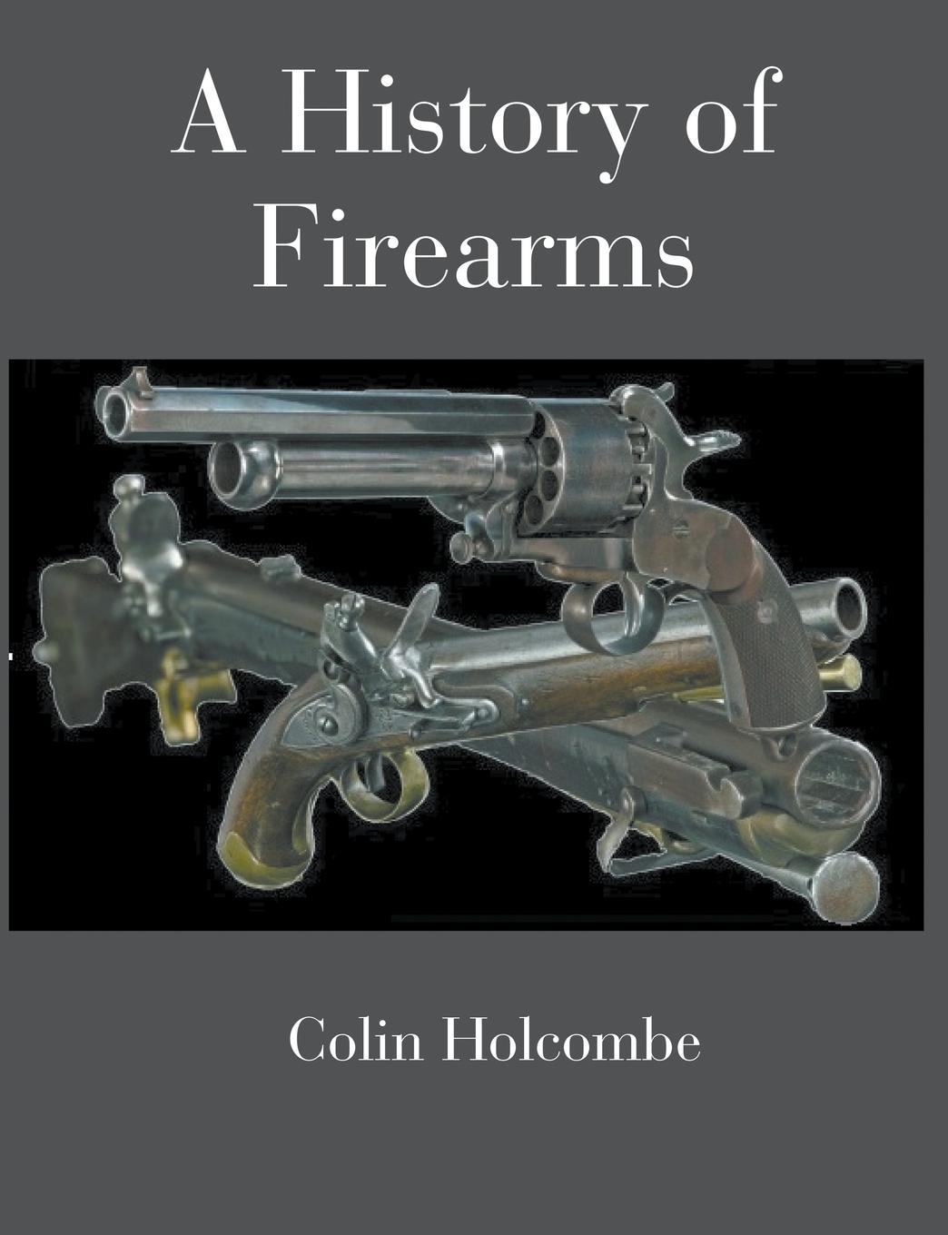 Colin Holcombe A History of Firearms firearms an illustrated history the definitive visual guide