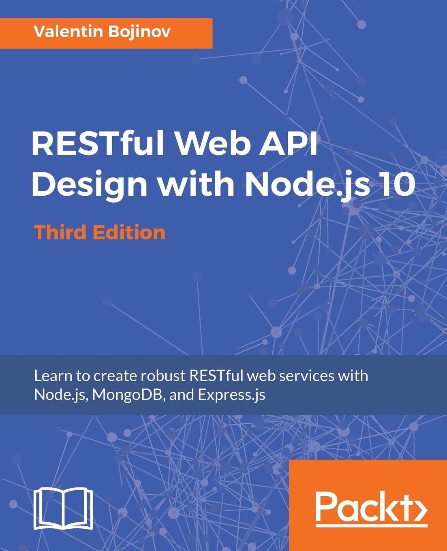 Valentin Bojinov RESTful Web API Design with Node.js 10, Third Edition sanjay patni pro restful apis design build and integrate with rest json xml and jax rs