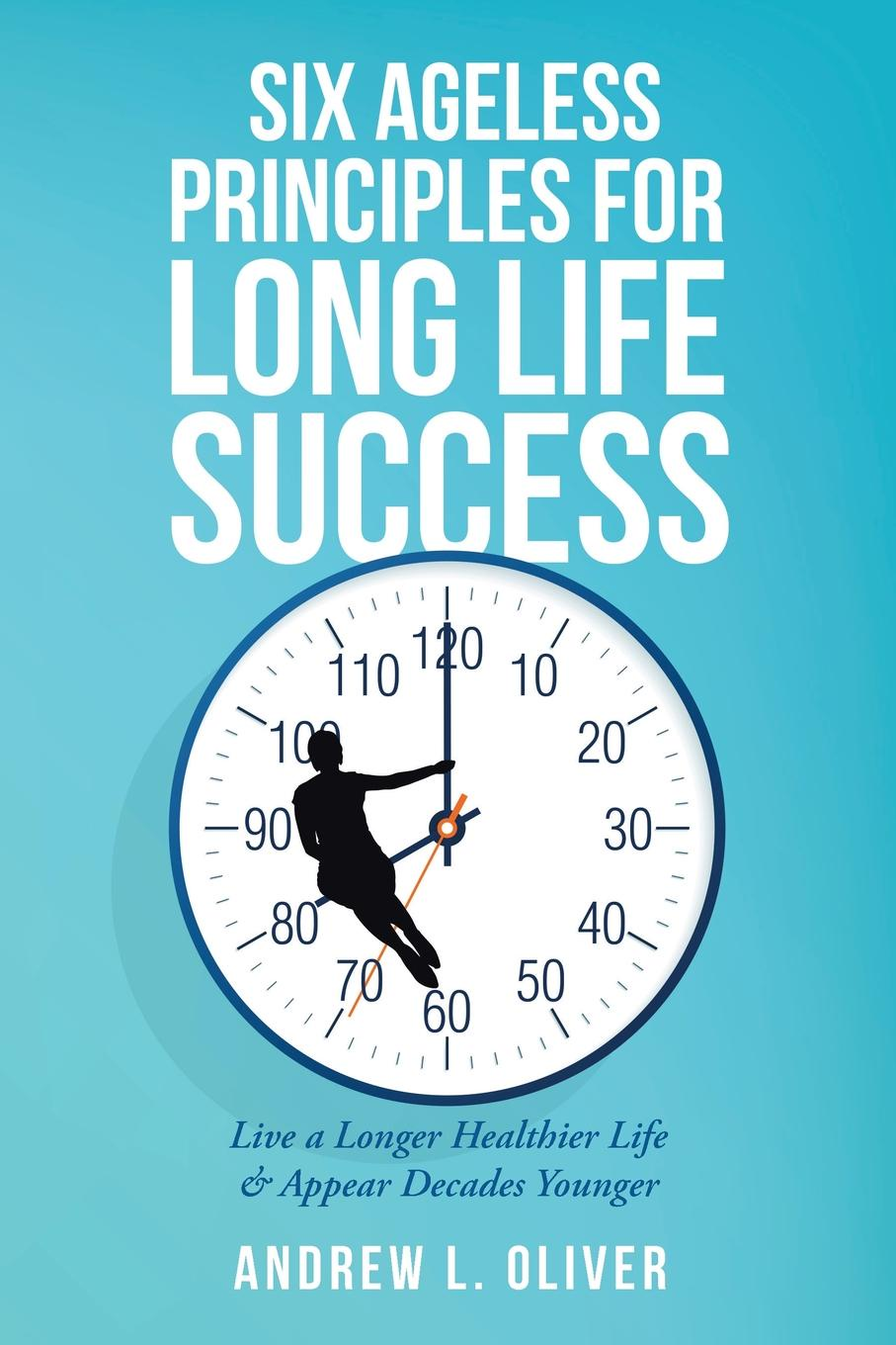 Andrew L. Oliver Six Ageless Principles for Long Life Success. Live a Longer Healthier Life & Appear Decades Younger brian ogawa a river to live by the 12 life principles of morita therapy