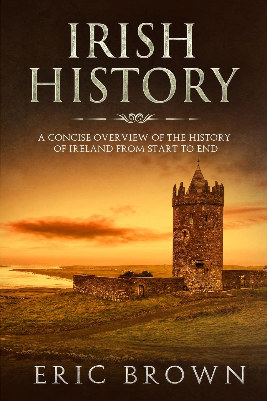 Eric Brown Irish History. A Concise Overview of the History of Ireland From Start to End a history of ireland
