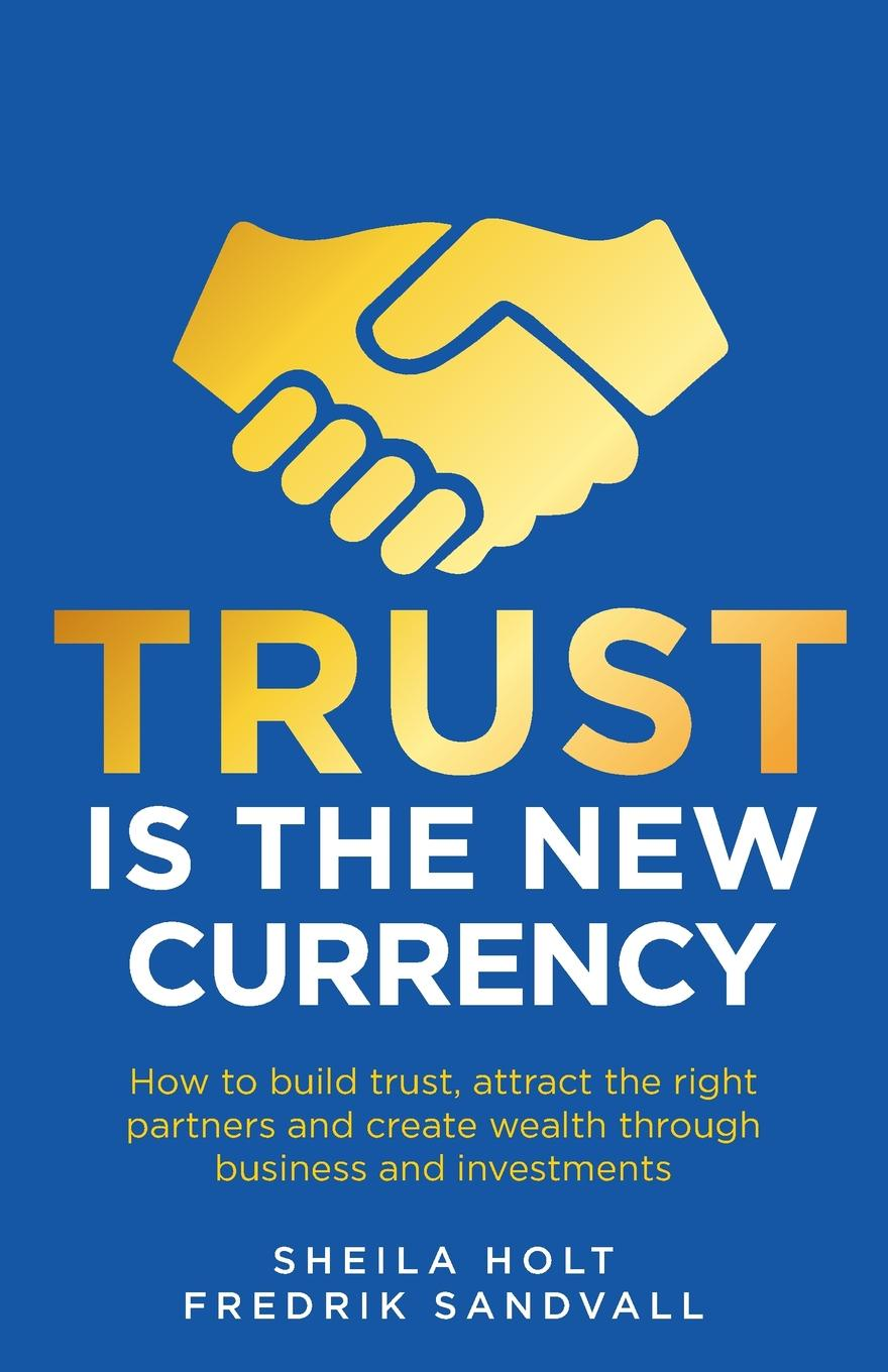 Sheila Holt, Fredrik Sandvall Trust is the New Currency. How to build trust, attract the right partners and create wealth through business and investments joseph dr murphy how to attract money