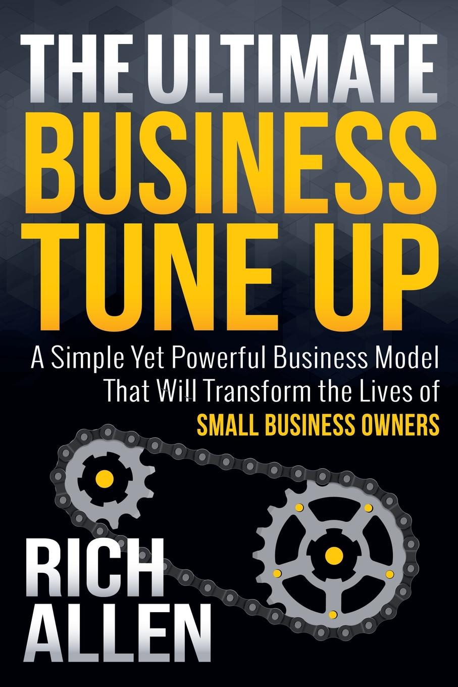 Rich Allen The Ultimate Business Tune Up. A Simple Yet Powerful Model That Will Transform the Lives of Small Owners