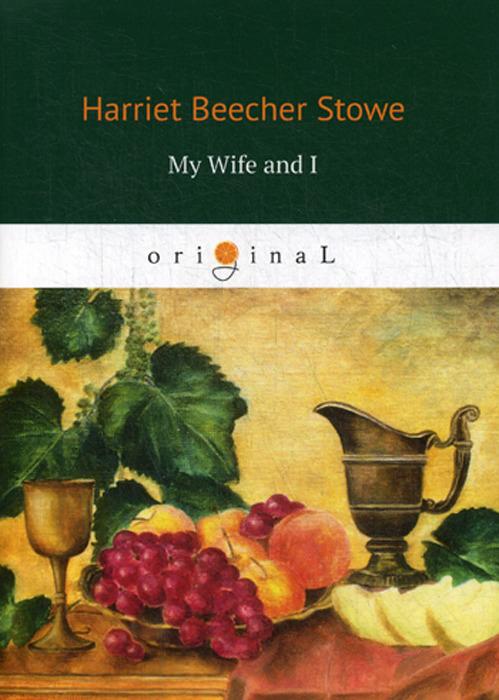 Harriet Beecher Stowe My Wife and I