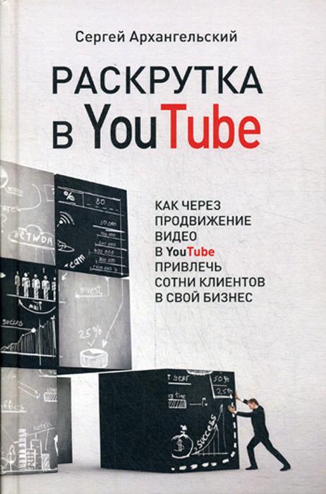 Фото - Архангельский С.Б. Раскрутка в YouTube. Как через продвижение видео в YouTube привлечь сотни клиентов в свой бизнес видео
